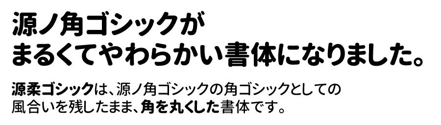 源ノ角ゴシックが まるくてやわらかい書体になりました。  源柔ゴシックは、源ノ角ゴシックの角ゴシックとしての 風合いを残したまま、角を丸くした書体です。